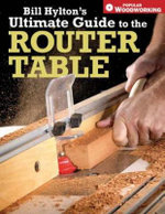 Bill Hylton's Ultimate Guide to the Router Table - Bill Hylton