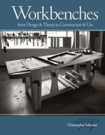Workbenches : From Design And Theory To Construction And Use - Christopher Schwarz