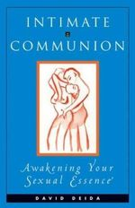 Intimate Communion : Awakening Your Sexual Essence :  Awakening Your Sexual Essence - David Deida