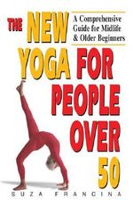 The New Yoga for People over 50 : A Comprehensive Guide for Midlife and Older Beginners - Suza Francina