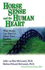 Horse Sense and the Human Heart : What Horses Can Teach Us About Trust, Bonding, Creativity and Spirituality - Adele Von Rust McCormick