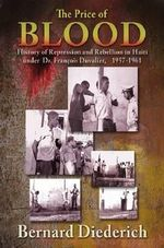 The Price of Blood : History of Repression and Rebellion in Haiti Under Dr Francois Duvalier, 1957-1961 - Bernard Diederich