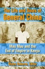 The Life and Times of General China : Mau Mau and the End of Empire in Kenya - Myles Gregory Osborne