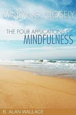 Minding Closely : The Four Applications of Mindfulness - B. Alan Wallace
