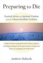 Preparing to Die : Practical Advice and Spiritual Wisdom from the Tibetan Buddhist Tradition - Andrew Holecek