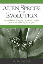 Alien Species and Evolution : The Evolutionary Ecology of Exotic Plants, Animals, Microbes, and Interacting Native Species - George W. Cox