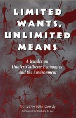 Limited Wants, Unlimited Means : A Reader on Hunter-Gatherer Economics and the Environment - John M. Gowdy