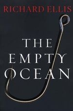 Empty Ocean : Plundering the World's Marine Life - Richard Ellis