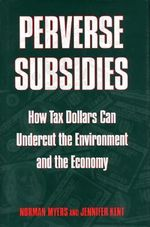 Perverse Subsidies : How Misused Tax Dollars Harm the Environment and the Economy - Norman Myers