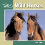 Wild Horses : Our Wild World - Julia Vogel