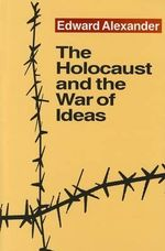 The Holocaust and the War of Ideas : Their Museums and Their Influence - Edward Alexander