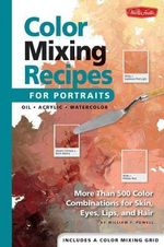 Color Mixing Recipes for Portraits : More Than 500 Color Cominations for Skin, Eyes, Lips, and Hair : Featuring Oil and Acrylic - Plus a Special Section for Watercolor - William F. Powell