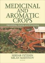 Medicinal and Aromatic Crops: Harvesting, Drying, and Processing :  Harvesting, Drying, and Processing - Serdar Oztekin