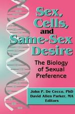 Sex, Cells, and Same-Sex Desire : Biology of Sexual Preference - David Allen Parker