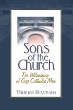 Sons of the Church : The Witnessing of Gay Catholic Men :  The Witnessing of Gay Catholic Men - Thomas Stevenson