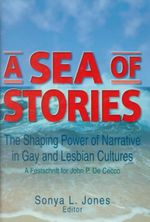 A Sea of Stories : The Shaping Power of Narrative in Gay and Lesbian Cultures : A Festschrift for John P. Dececco :  The Shaping Power of Narrative in Gay and Lesbian Cultures : A Festschrift for John P. Dececco - John P. DeCecco