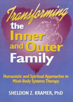 Transforming the Inner and Outer Family: Humanistic & Spiritual Approaches to Mind-Body Systems Therapy :  Humanistic & Spiritual Approaches to Mind-Body Systems Therapy - Sheldon Z. Kramer