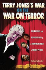 Terry Jones's War on the War on Terror : Observations and Denunciations by a Founding Member of Monty Python - Terry Jones