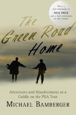 The Green Road Home : Adventures and Misadventures as a Caddie on the PGA Tour - Michael Bamberger