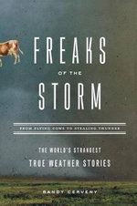 Freaks of the Storm : From Flying Cows to Stealing Thunder - the World's Strangest True Weather Stories - Randy Cerveny
