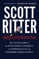 Iraq Confidential : The Untold Story of the Intelligence Conspiracy to Undermine the UN and Overthrow Saddam Hussein - Scott Ritter