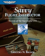 The Savvy Flight Instructor : Secrets of the Successful CFI - Gregory N. Brown