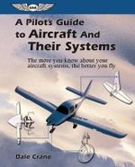A Pilot's Guide to Aircraft and Their Systems : The More You Know About Your Aircraft Systems, the Better You Fly - Dale Crane