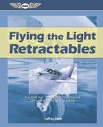 Flying the Light Retractables : A Guided Tour Through the Most Popular Complex Single-Engine Airplanes - Leroy Cook