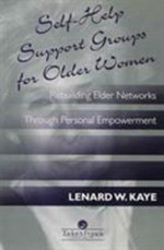 Self-help Support Groups for Older Women : Rebuilding Elder Networks Through Personal Empowerment - Lenard W. Kaye