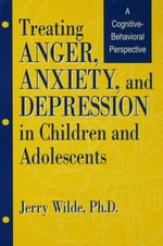Treating Anger, Anxiety and Depression in Children and Adolescents : A Cognitive-behavioral Perspective - Jerry Wilde