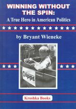 Winning Without the Spin : A True Hero in American Politics :  A True Hero in American Politics - Bryant Wieneke