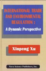 International Trade and Environmental Regulation : A Dynamic Perspective :  A Dynamic Perspective - Xinpeng Xu