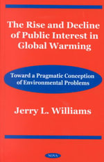 The Rise and Decline of Public Interest in Global Warming : Toward Apragmatic Conception of Environmental Problems :  Toward Apragmatic Conception of Environmental Problems - Jerry L. Williams