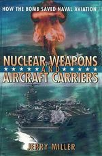 Nuclear Weapons and Aircraft Carriers : How the Bomb Saved Naval Aviation - Jerry R. Miller