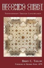 Becoming Christ : Transformation Through Contemplation - Brian C. Taylor