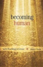 Becoming Human : Core Teachings of Jesus - Brian C. Taylor