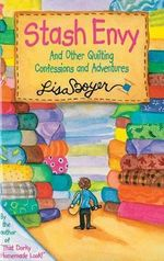 Stash Envy : And Other Quilting Confessions and Adventures - Lisa Boyer