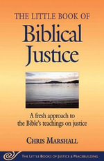 The Little Book of Biblical Justice : A Fresh Approach to the Bible's Teachings on Justice - Chris Marshall