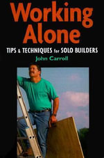 Working Alone : Tips and Techniques for Solo Building - John Carroll