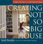 Creating the Not So Big House :  Insights and Ideas for the New American House - Sarah Susanka