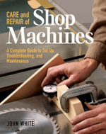 Care and Repair of Shop Machines : A Complete Guide to Setup, Troubleshooting and Maintenance - John White