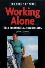 Working Alone :  Tips & Techniques for Solo Building - John Carroll