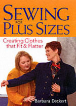 Sewing for Plus Sizes : Creating Clothes That Fit and Flatter - Barbara Deckert