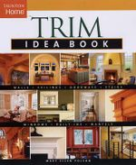 Trim Idea Book : Walls. Ceilings. Doorways. Stairs. Windows. Built-ins. Mantels. - Mary Ellen Polson