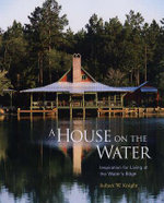 A House on the Water : Inspiration for Living at the Water's Edge - Robert Knight