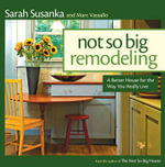 Not So Big Remodeling : A Better House for the Way You Really Live - Sarah Susanka