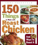 150 Things to Make with Roast Chicken : and 50 Ways to Roast it - Tony Rosenfeld