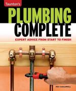 Plumbing Complete : Expert Advice from Start to Finish - Rex Cauldwell