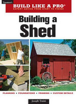 Building a Shed : Build Like a Pro - Expert Advice from Start to Finish - Joseph Truini