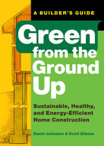 Green from the Ground Up : A Builder's Guide to Sustainable, Healthy, and Energy-efficient Construction - David Johnston